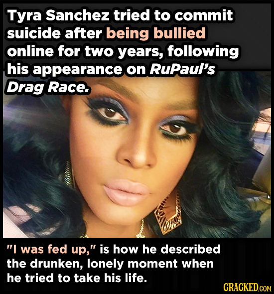 Tyra Sanchez tried to commit suicide after being bullied online for two years, following his appearance on RuPaul's Drag Race I was fed up, is how h