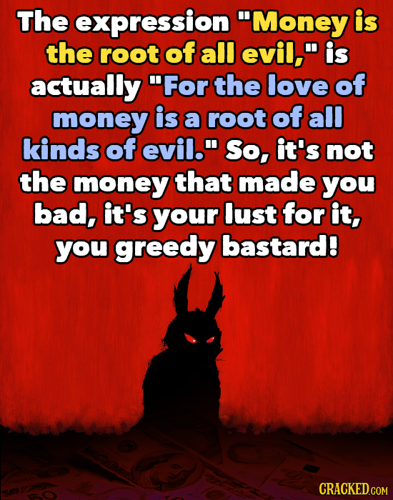 The expression 'Money is the root of all evil, is actually For the love of money is a root of all kinds of evil. So, it's not the money that made y