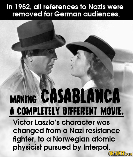 In 1952, all references to Nazis were removed for German audiences, CASABLANCA MAKING A COMPLETELY DIFFERENT MOVIE. Victor Laszlo's character was chan