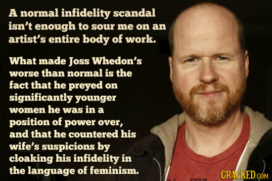 A normal infidelity scandal isn't enough to sour me on an artist's entire body of work. What made Joss Whedon's worse than normal is the fact that he