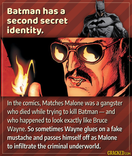 Batman has a second secret identity. In the comics, Matches Malone was a gangster who died while trying to kill Batman - and who happened to look exac