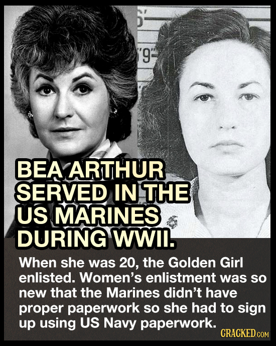 '9: BEA ARTHUR SERVED IN THE US MARINES DURING WWIl. When she was 20, the Golden Girl enlisted. Women's enlistment was sO new that the Marines didn't