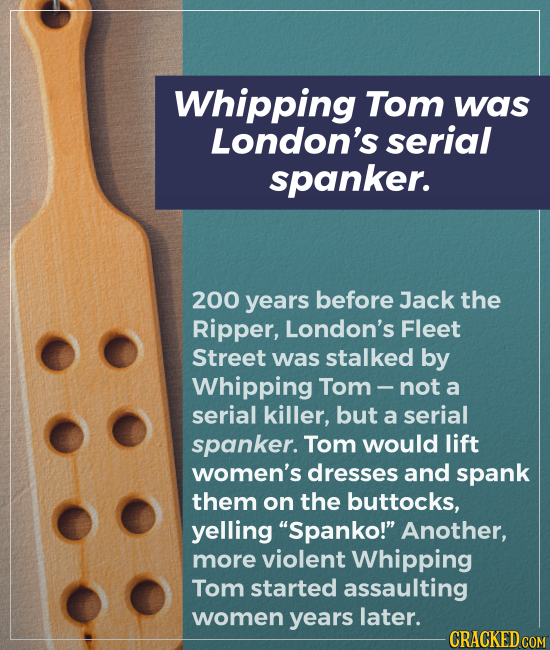 Whipping Tom was London's serial spanker. 200 years before Jack the Ripper, London's Fleet Street was stalked by Whipping Tom not a serial killer, but