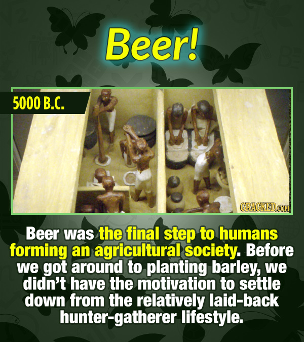 15 Tiny Things With Mind-Blowing Global Consequences - Beer was the final step to humans forming an agricultural society. Before we got around to plan
