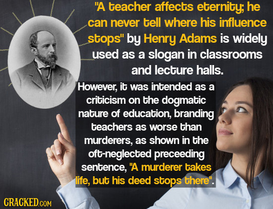 A teacher affects eternity; he can never tell where his influence stops by Henry Adams is widely used as a slogan in classrooms and lecture halls. H