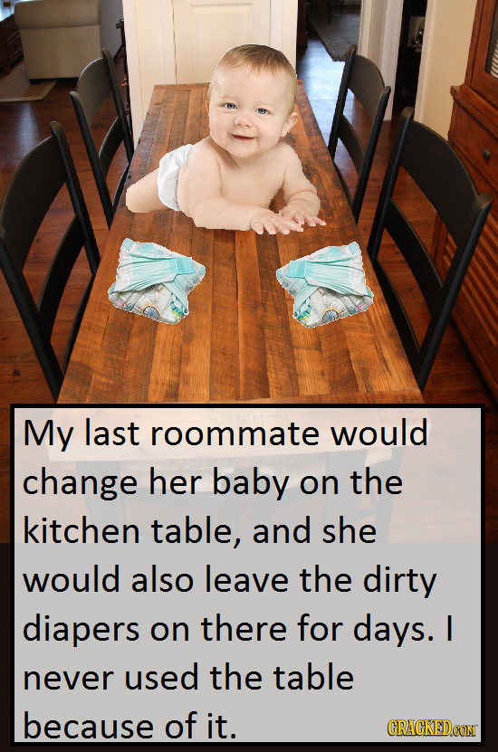 My last roommate would change her baby on the kitchen table, and she would also leave the dirty diapers on there for days. I never used the table beca