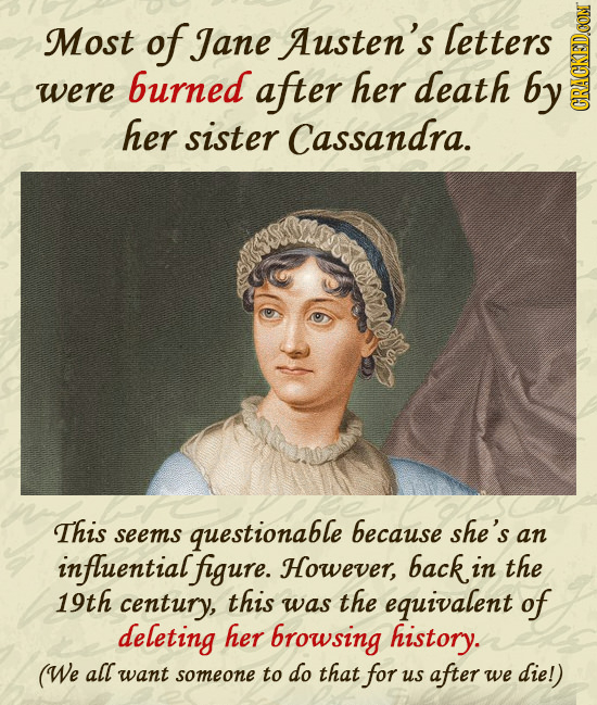 Most of Jane Austen's letters burned were after her death by her sister Cassandra. CRAtN This questionable because she's seems an influentialfigure. H