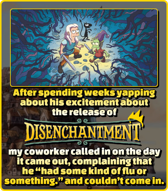 After spending weeks yapping about his excitement about the release of DISENCHANTMENT my coworker called in on the day it came out, complaining that h
