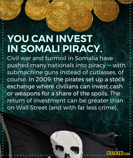 YOU CAN INVEST IN SOMALI PIRACY. Civil war and turmoil in Somalia have pushed many nationals into piracy with submachine guns instead of cutlasses, of