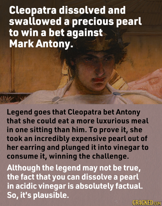 Cleopatra dissolved and swallowed a precious pearl to win a bet against Mark Antony. Legend goes that Cleopatra bet Antony that she could eat a more l