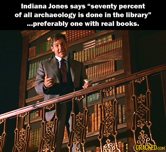 Indiana Jones says seventy percent of all archaeology is done in the library ...preferably one with real books. CRACKED.COM
