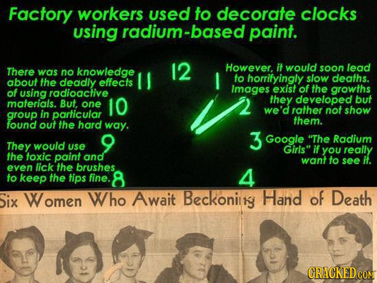 Factory workers used to decorate clocks using radium-based paint. knowledge 12 However. it would soon lead There was no to deaths. about the deadly ef