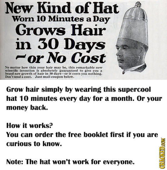 New Kind of Hat Worn 10 Minutes a Day Grows Hair in 30 Days or No Cost No matter how thin your hair may be. this remarkable new scientific invention i
