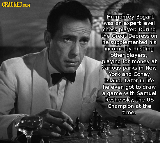 CRACKED c COM Humphrey Bogart was an expert level chess player. During the Great Depression he supplemented his income by hustling other players, play