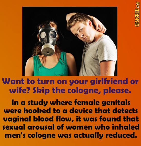 CRACKED COM Want to turn on your girlfriend or wife? Skip the cologne, please. In a study where female genitals were hooked to a device that detects v