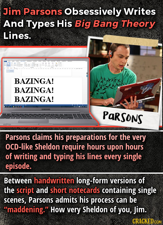 Jim Parsons Obsessively Writes And Types His Big Bang Theory Lines. BAZINGA! BAZINGA! BAZINGA! SAMSUNE Parsons Parsons claims his preparations for the