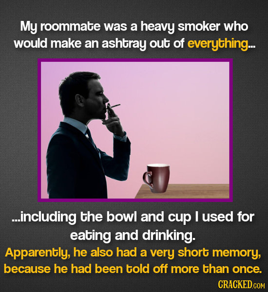 My roommate was a heavy smoker who would make an ashtray out of everything... ...including the bowl and cup I used for eating and drinking. Apparently
