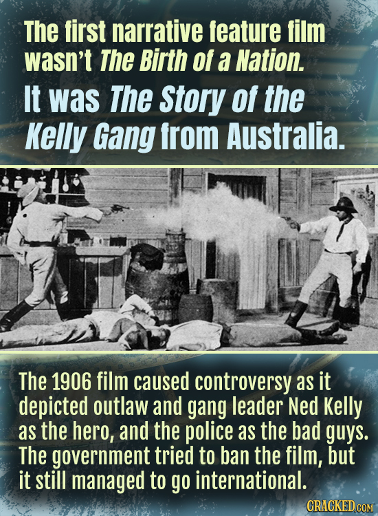The first narrative feature film wasn't The Birth of a Nation. It was The Story of the Kelly Gang from Australia. The 1906 film caused controversy as