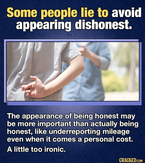 Some people lie to avoid appearing dishonest. The appearance of being honest may be more important than actually being honest, like underreporting mil