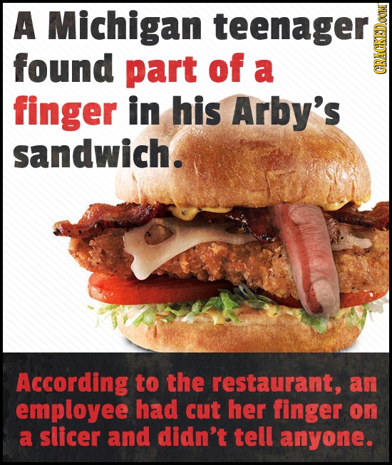 A Michigan TEEIE found part of a CRAUIN finger in his Arby's sandwich. According to the restaurant, an employee had cut her finger on a slicer and did