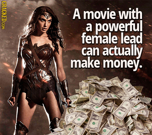 A movie with a powerfu! female lead can actually make money.