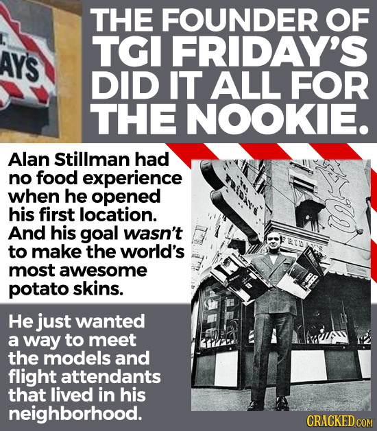 THE FOUNDER OF TGI FRIDAY'S AYS DID IT ALL FOR THE NOOKIE. Alan Stillman had no food experience when he opened his first location. And his goal wasn't
