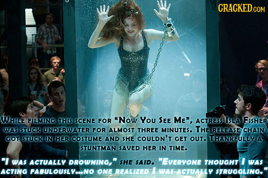 CRACKED.COM WHILE FILMING THIS SCENE FOR Now You SEE Me, ACTRESS ISLA FISHER WAS STUCK UNDERWATER FOR ALMOST THREE MINUTES. THE RELEASE CHAIN GOT ST