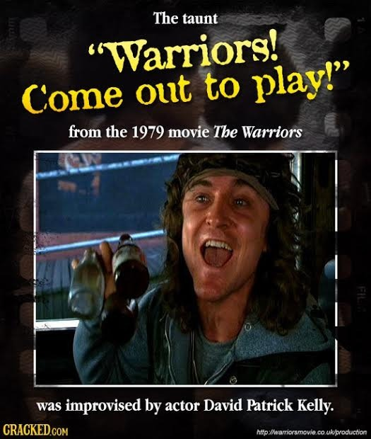 The taunt Warriors! Come out to play! from the 1979 movie The Warriors CNL was improvised by actor David Patrick Kelly. http'wariorsmovie.co.ukprodu