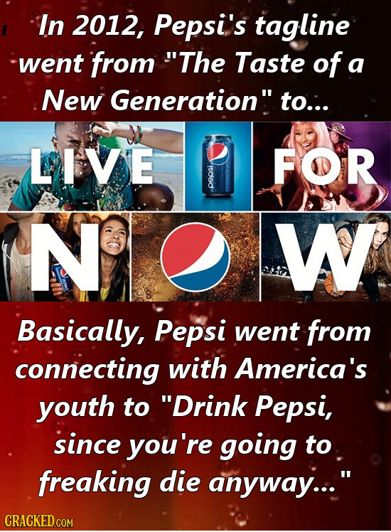 In 2012, Pepsi's tagline went from The Taste of a New Generation to.:. LIVE FOR o NOW Basically, Pepsi went from connecting with America's youth to