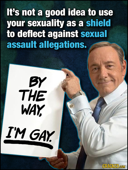 It's not a good idea to use your sexuality as a shield to deflect against sexual assault allegations. BY THE WAY I'M GAY. CRACKEDCONT