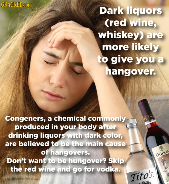 Dark liquors (red wine, whiskey) are more likely to give you a hangover. Congeners, a chemical commonly produced in your body after drinking liquors w