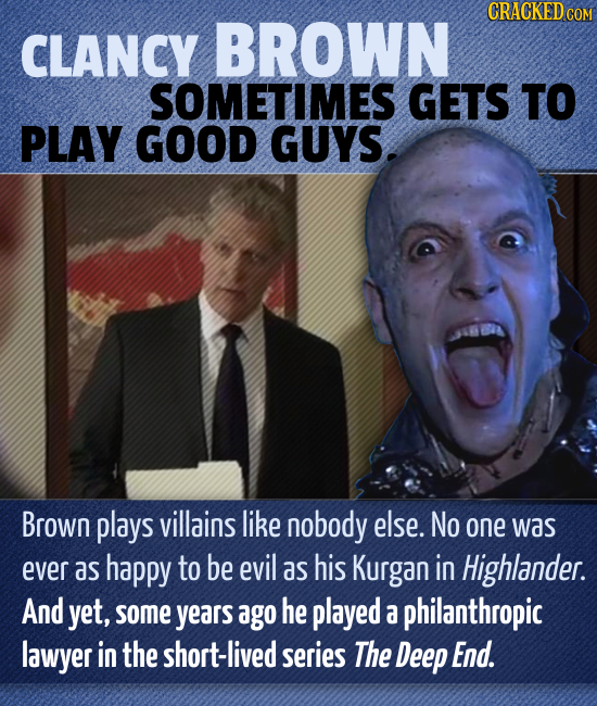 CRACKEDC CLANCY BROWN SOMETIMES GETS TO PLAY GOOD GUYS. Brown plays villains like nobody else. No one was ever as happy to be evil as his Kurgan in Hi