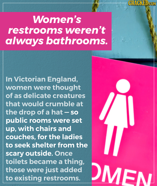 Women's restrooms weren't always bathrooms. In Victorian England, women were thought of as delicate creatures that would crumble at the drop