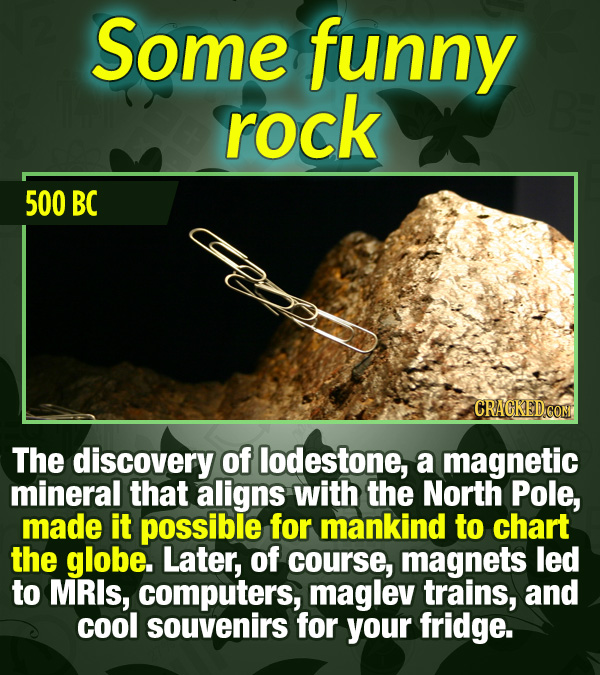 15 Tiny Things With Mind-Blowing Global Consequences - The discovery of lodestone, a magnetic mineral that aligns with the North Pole, made it possibl