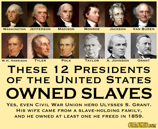 WASHINGTON JEFFERSON MADISON MONROE JACKSON VAN BUREN W.H. HARRISON TYLER POLK TAYLOR A. JOHNSON GRANT THESE 12 PRESIDENTS OF THE UNITED STATES OWNED