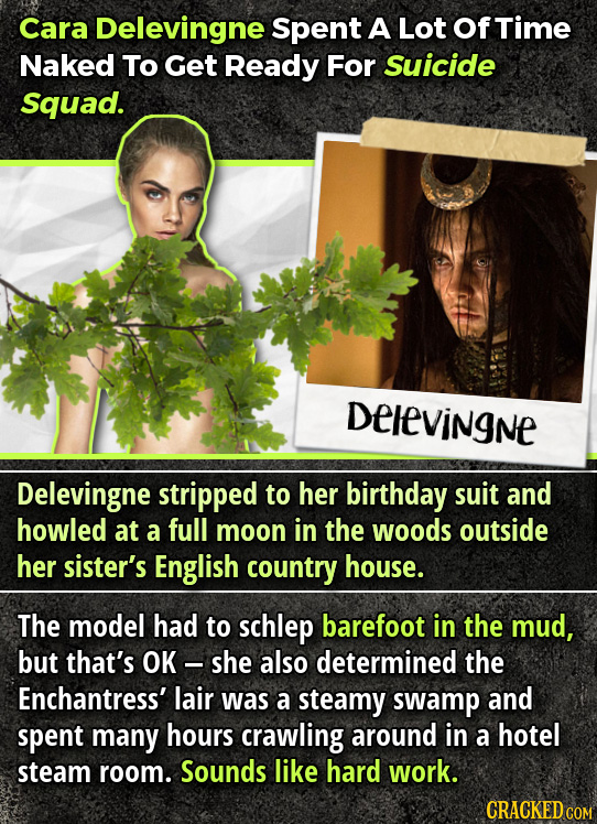 Cara Delevingne Spent A Lot OfTime Naked To Get Ready For Suicide Squad. Delevingne Delevingne stripped to her birthday suit and howled at a full moon