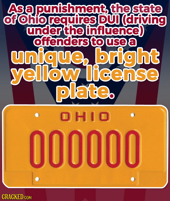 As a punishment, the state ofOhio requires DUI (driving under the influence) offenders to use a unique bright yellow license plate. DHIO 000000 CRACKE