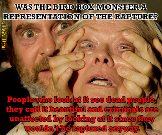 WAS THE BIRD BOX MONSTER A REPRESENTATION OF THE RAPTURE? CRACKED COM People who look at it see dead people, they call it beautiful and criminals are