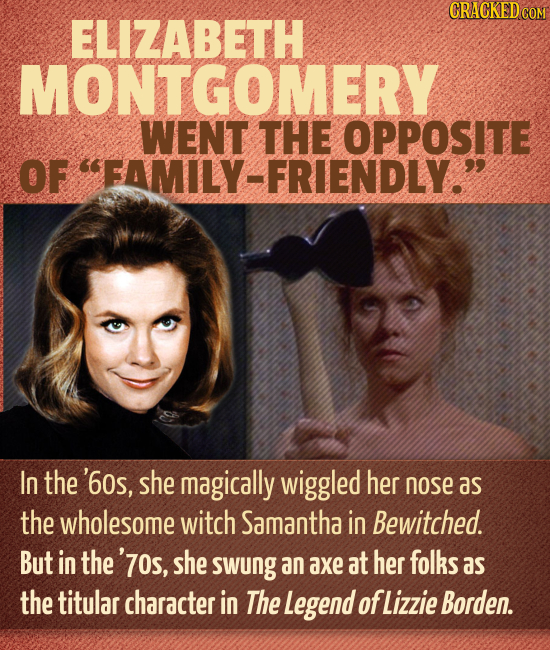 CRACKED COM ELIZABETH MONTGOMERY WENT THE OPPOSITE OF FAMILY-FRIENDLY. In the '60s, she magically wiggled her nose as the wholesome witch Samantha i