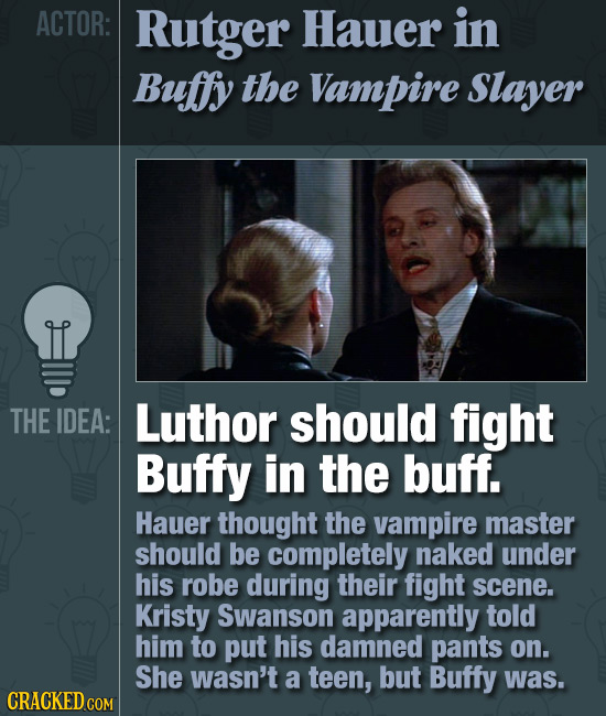 ACTOR: Rutger Hauer in Buffy the Vampire Slayer THE IDEA: Luthor should fight Buffy in the buff. Hauer thought the vampire master should be completely