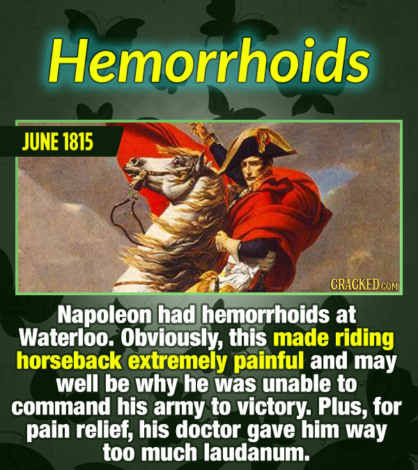 15 Tiny Things With Mind-Blowing Global Consequences - Napoleon had hemorrhoids at Waterloo. Obviously, this made riding horseback extremely painful a