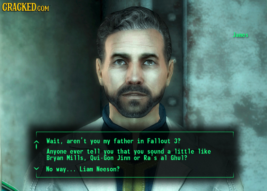 CRACKED ce COM James Wait, aren't you my father in Fallout 3? Anyone ever tell you that you sound a little like Bryan Mills, Qui-Gon Jinn or Ra's al G