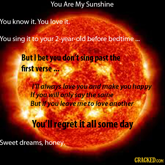 You Are My Sunshine You know it. You love it. You sing it to your -year-old before bedtime ... But 1 bet you don't sing past the first verse ... I'll