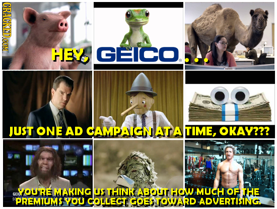 CRACKEDCON HEY GEICO. OO JUST ONE AD CAMPAIGN AT A TIME, OKAY??? YOURE MAKING US THINK ABOuT HOW MUCH OF THE GEN SPREMIUMS YOU COLLEGT GOES TOWARD ADV