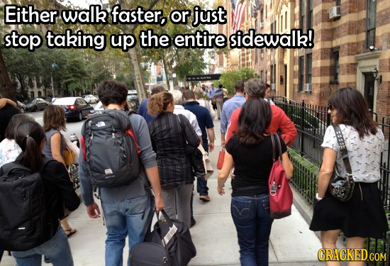 Either walk faster, or just stop taking up the entire sidewalk! CRACKED.COM