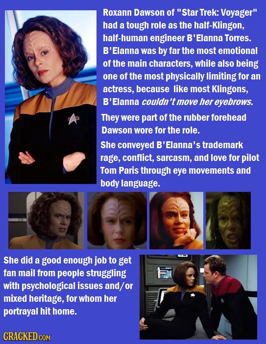 Roxann Dawson of Star Trek: Voyager had a tough role as the half-Klingon, half-human engineer B'Elanna Torres. B'Elanna was by far the most emotiona