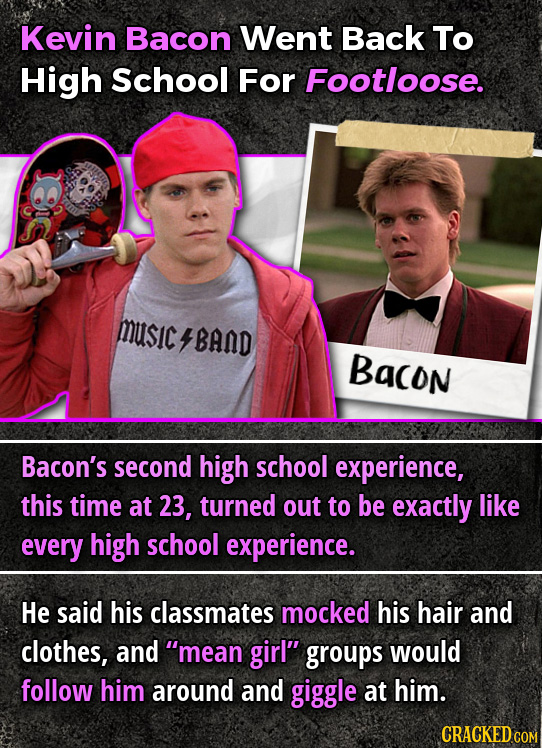 Kevin Bacon Went Back To High School For Footloose. MUsICBAND Bacon Bacon's second high school experience, this time at 23, turned out to be exactly l
