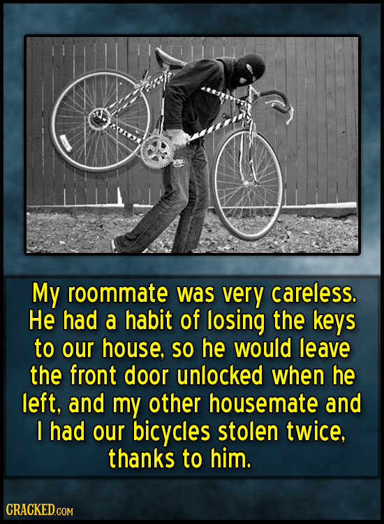 My roommate was very careless. He had a habit of losing the keys to our house, SO he would leave the front door unlocked when he left, and my other ho