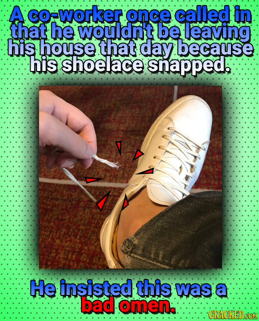 A oeworker once called in that he wouldn't be leaving his house that day because his shoelace snapped. He insisted this was: a bad omen: CRACKEDoO