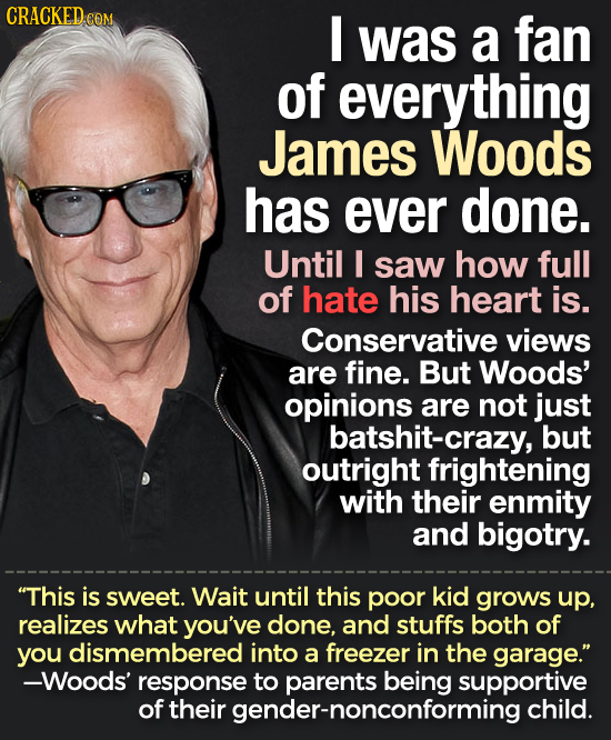 CRACKED.CON I was a fan of everything James Woods has ever done. Until I saw how full of hate his heart is. Conservative views are fine. But Woods' op